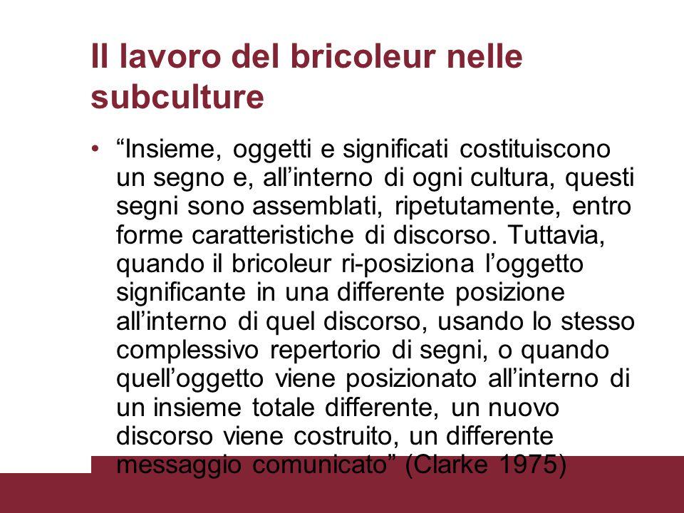 Il lavoro del bricoleur nelle subculture Insieme, oggetti e significati costituiscono un segno e, allinterno di ogni cultura, questi segni sono assemblati, ripetutamente, entro forme caratteristiche di discorso.