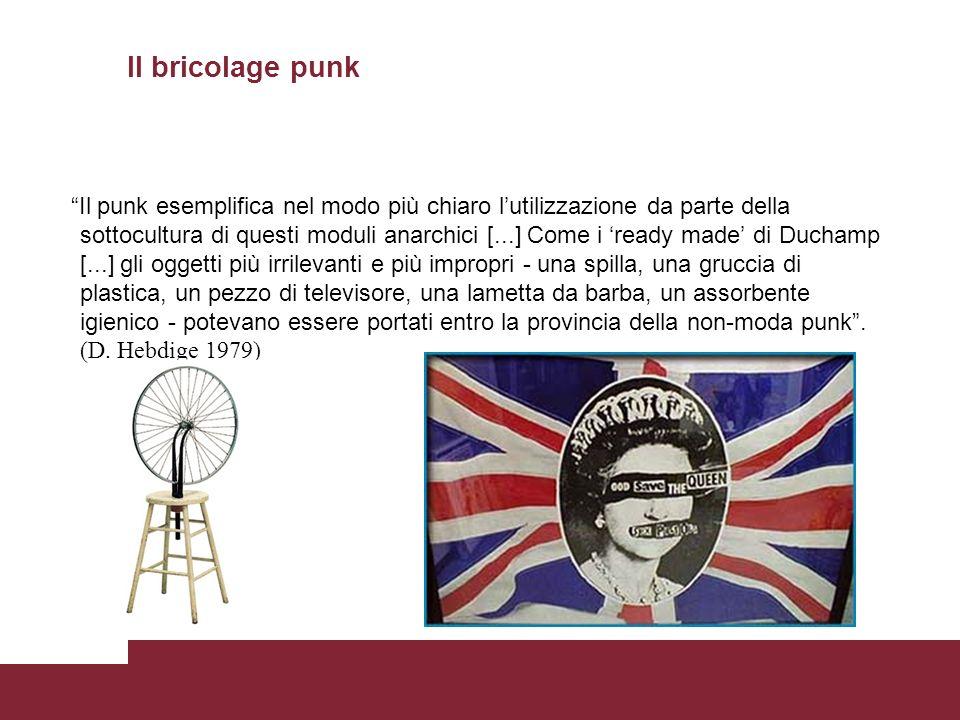 Il bricolage punk Il punk esemplifica nel modo più chiaro lutilizzazione da parte della sottocultura di questi moduli anarchici [...] Come i ready made di Duchamp [...] gli oggetti più irrilevanti e più impropri - una spilla, una gruccia di plastica, un pezzo di televisore, una lametta da barba, un assorbente igienico - potevano essere portati entro la provincia della non-moda punk.