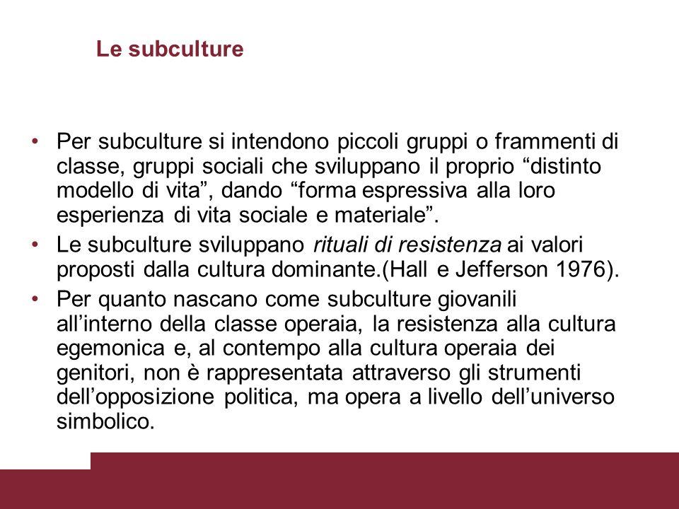 Le subculture Per subculture si intendono piccoli gruppi o frammenti di classe, gruppi sociali che sviluppano il proprio distinto modello di vita, dando forma espressiva alla loro esperienza di vita sociale e materiale.