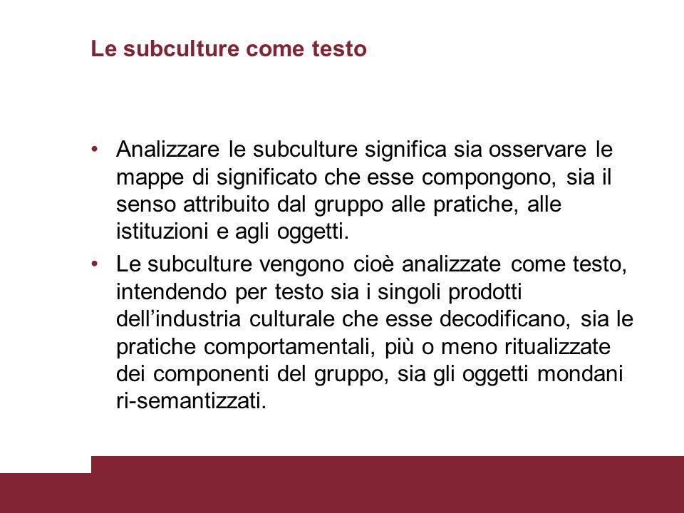 Le subculture come testo Analizzare le subculture significa sia osservare le mappe di significato che esse compongono, sia il senso attribuito dal gruppo alle pratiche, alle istituzioni e agli oggetti.