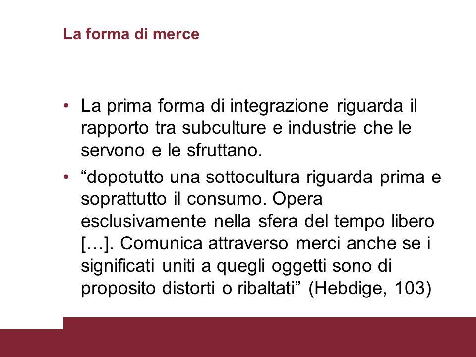 La forma di merce La prima forma di integrazione riguarda il rapporto tra subculture e industrie che le servono e le sfruttano.