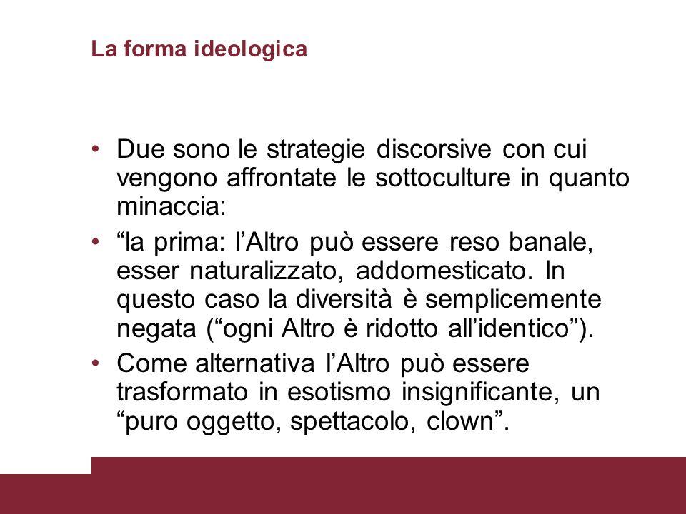 La forma ideologica Due sono le strategie discorsive con cui vengono affrontate le sottoculture in quanto minaccia: la prima: lAltro può essere reso banale, esser naturalizzato, addomesticato.