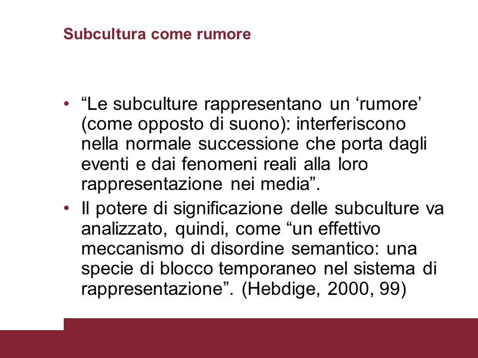 Subcultura come rumore Le subculture rappresentano un rumore (come opposto di suono): interferiscono nella normale successione che porta dagli eventi e dai fenomeni reali alla loro rappresentazione nei media.