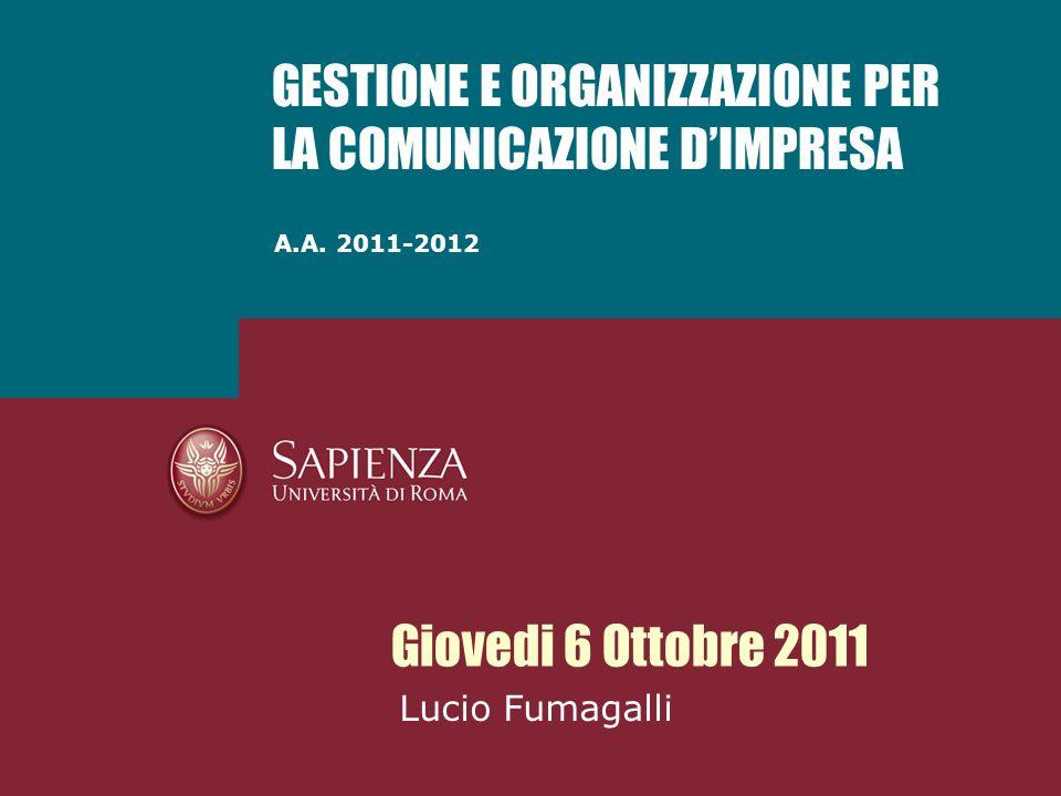A.A. 2011-2012 GESTIONE E ORGANIZZAZIONE PER LA COMUNICAZIONE DIMPRESA Giovedi 6 Ottobre 2011 Lucio Fumagalli
