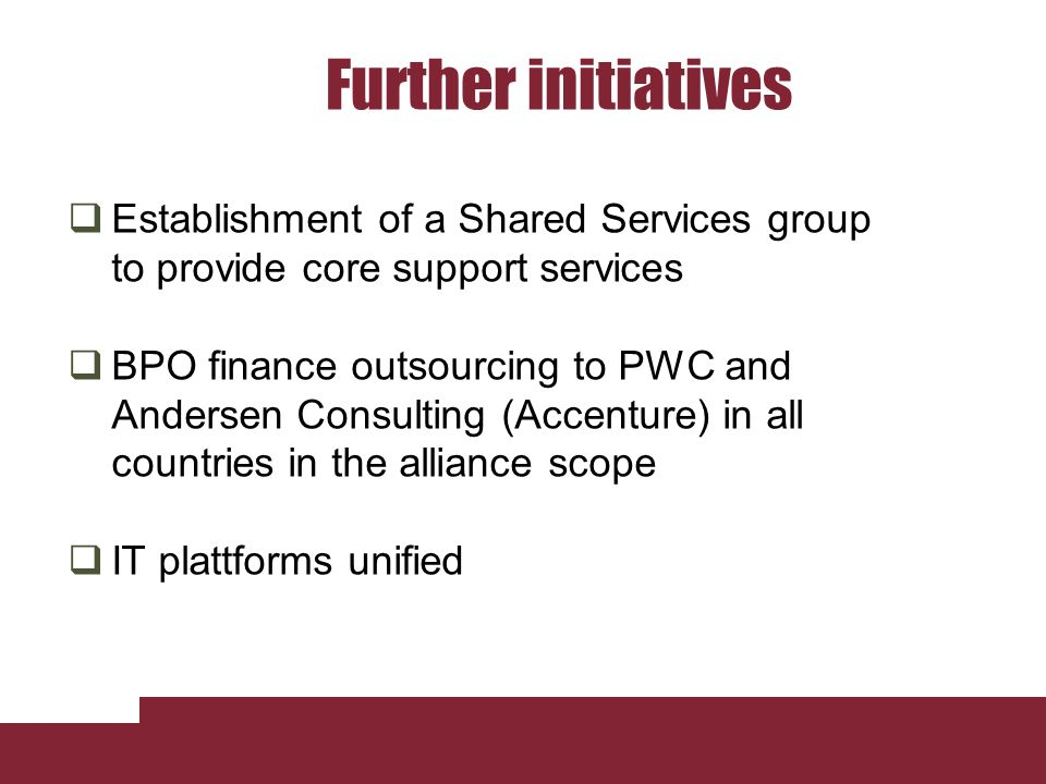 Further initiatives Establishment of a Shared Services group to provide core support services BPO finance outsourcing to PWC and Andersen Consulting (