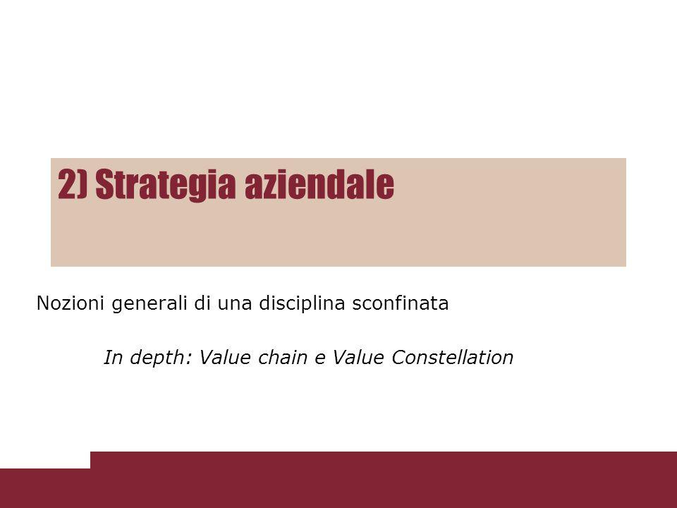 2) Strategia aziendale Nozioni generali di una disciplina sconfinata In depth: Value chain e Value Constellation
