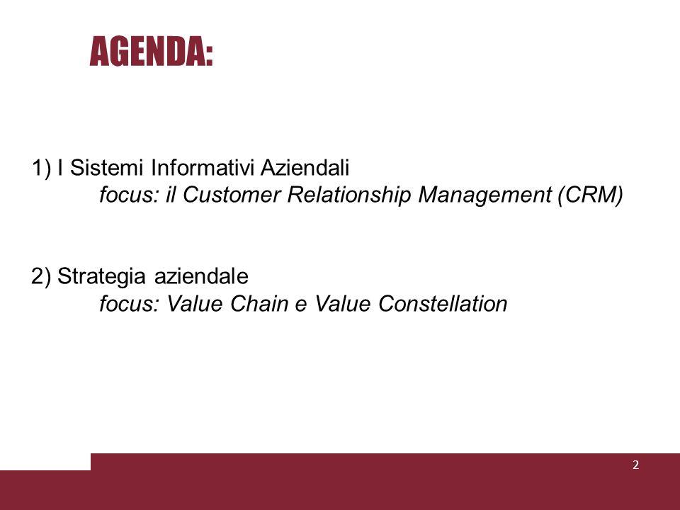 AGENDA: 2 1) I Sistemi Informativi Aziendali focus: il Customer Relationship Management (CRM) 2) Strategia aziendale focus: Value Chain e Value Conste