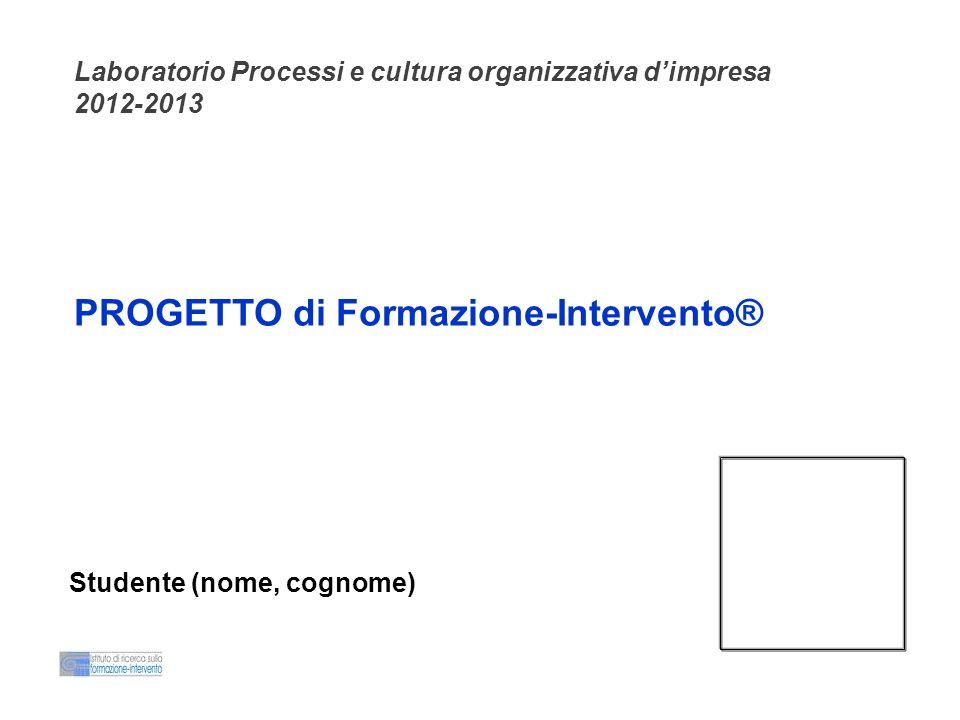 PROGETTO di Formazione-Intervento® Laboratorio Processi e cultura organizzativa dimpresa 2012-2013 Studente (nome, cognome)