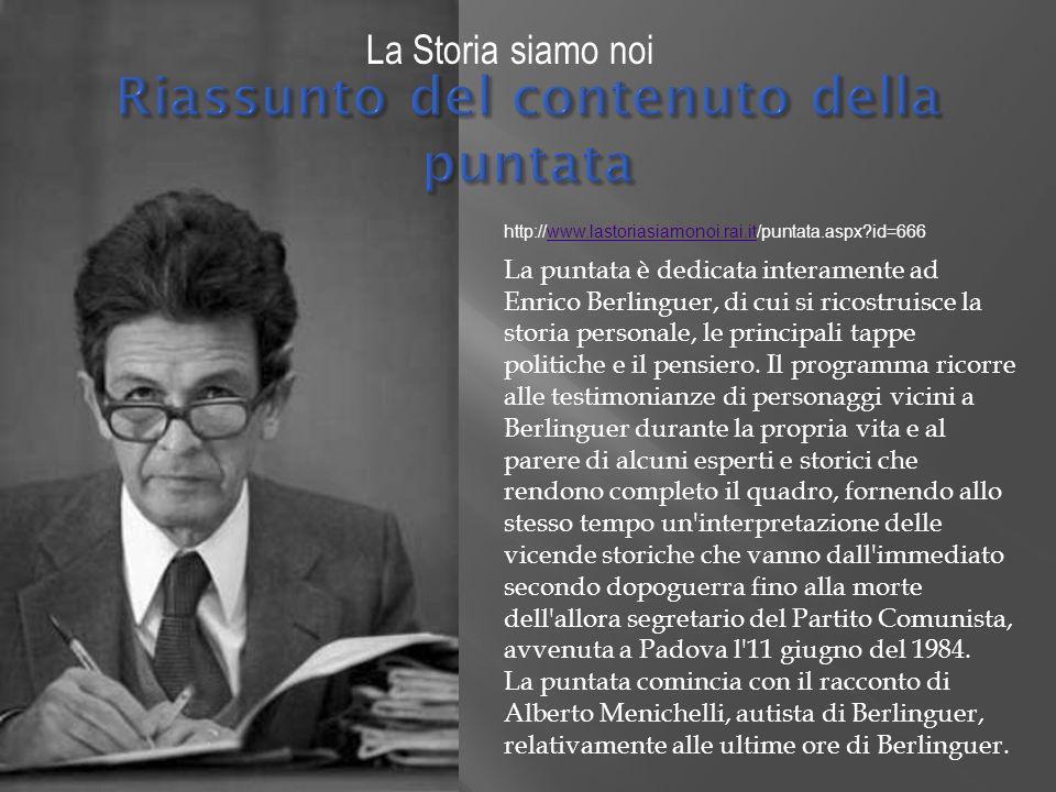 La Storia siamo noi La puntata è dedicata interamente ad Enrico Berlinguer, di cui si ricostruisce la storia personale, le principali tappe politiche