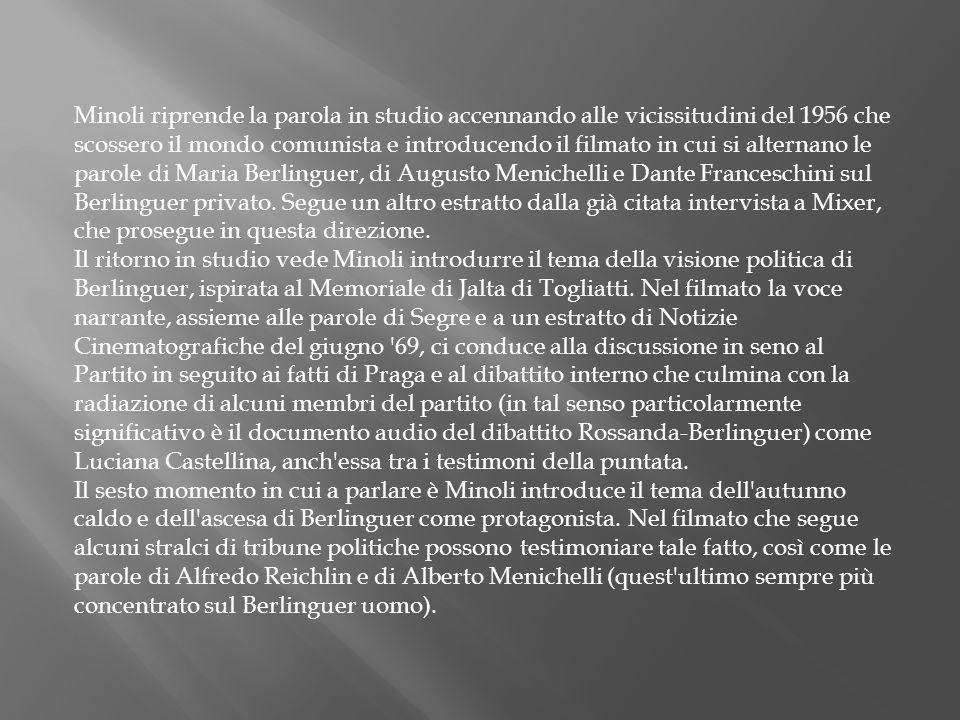Minoli riprende la parola in studio accennando alle vicissitudini del 1956 che scossero il mondo comunista e introducendo il filmato in cui si alternano le parole di Maria Berlinguer, di Augusto Menichelli e Dante Franceschini sul Berlinguer privato.