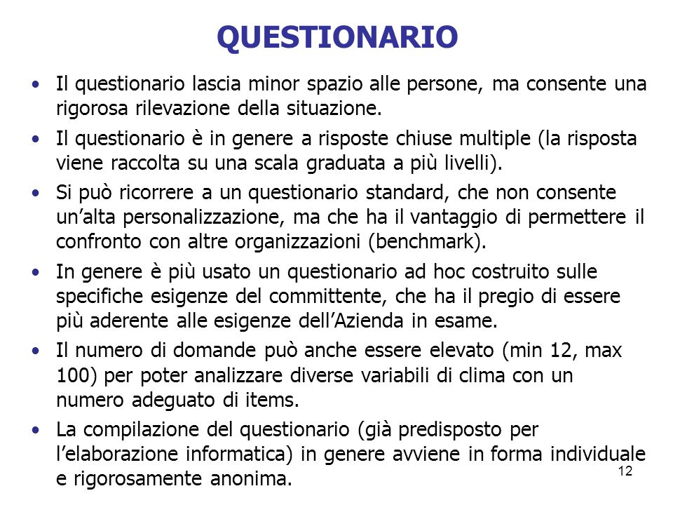 12 QUESTIONARIO Il questionario lascia minor spazio alle persone, ma consente una rigorosa rilevazione della situazione. Il questionario è in genere a