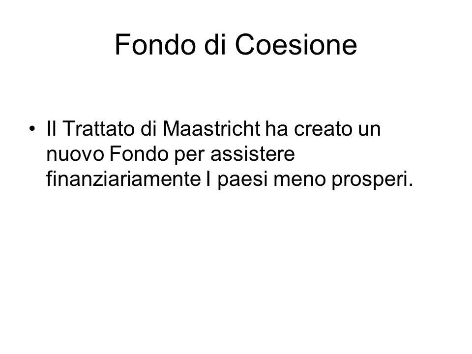 Fondo di Coesione Il Trattato di Maastricht ha creato un nuovo Fondo per assistere finanziariamente I paesi meno prosperi.