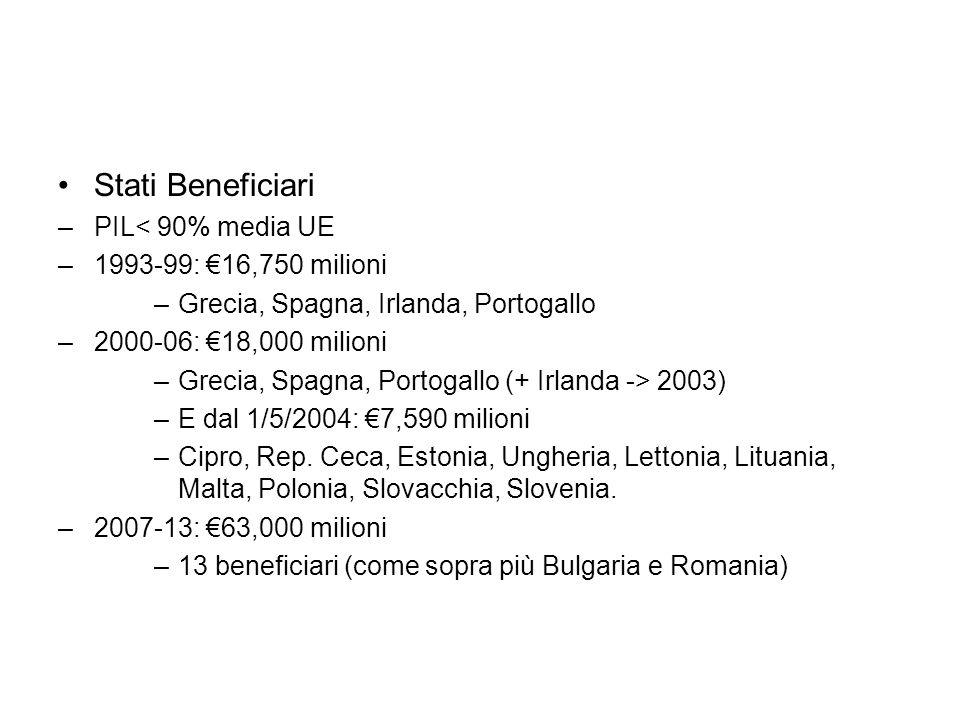 Stati Beneficiari –PIL< 90% media UE –1993-99: 16,750 milioni –Grecia, Spagna, Irlanda, Portogallo –2000-06: 18,000 milioni –Grecia, Spagna, Portogallo (+ Irlanda -> 2003) –E dal 1/5/2004: 7,590 milioni –Cipro, Rep.