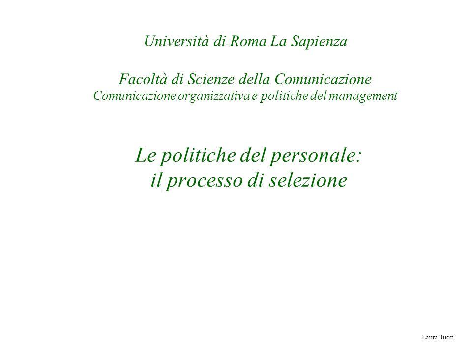 Laura Tucci Le politiche del personale: il processo di selezione Università di Roma La Sapienza Facoltà di Scienze della Comunicazione Comunicazione o