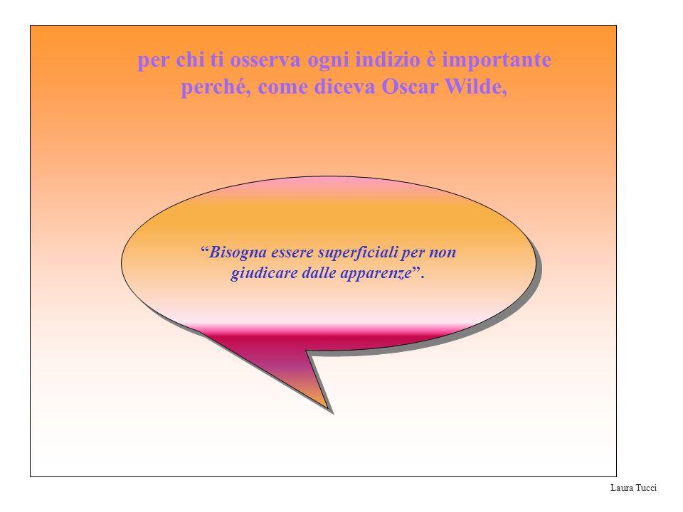 Laura Tucci Bisogna essere superficiali per non giudicare dalle apparenze. per chi ti osserva ogni indizio è importante perché, come diceva Oscar Wild