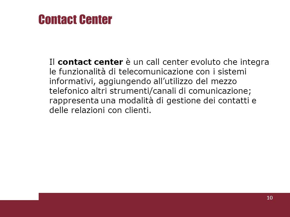 Contact Center Il contact center è un call center evoluto che integra le funzionalità di telecomunicazione con i sistemi informativi, aggiungendo allutilizzo del mezzo telefonico altri strumenti/canali di comunicazione; rappresenta una modalità di gestione dei contatti e delle relazioni con clienti.