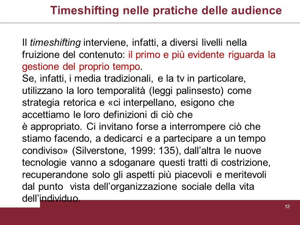 Timeshifting nelle pratiche delle audience 12 Il timeshifting interviene, infatti, a diversi livelli nella fruizione del contenuto: il primo e più evi