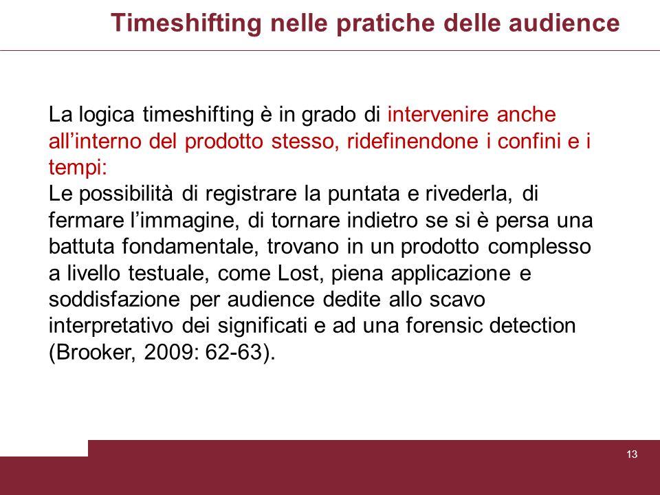 Timeshifting nelle pratiche delle audience 13 La logica timeshifting è in grado di intervenire anche allinterno del prodotto stesso, ridefinendone i c