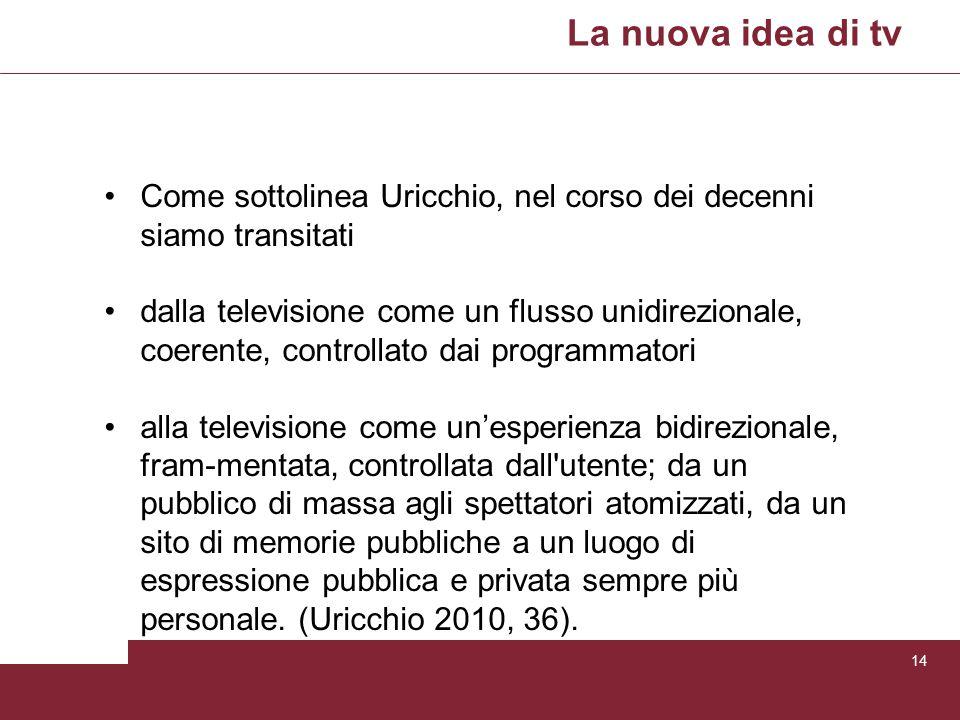 La nuova idea di tv 14 Come sottolinea Uricchio, nel corso dei decenni siamo transitati dalla televisione come un flusso unidirezionale, coerente, con