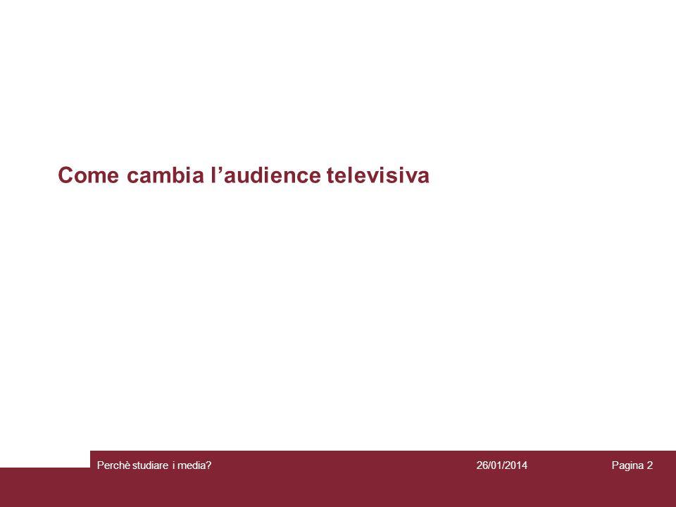 Come cambia laudience televisiva 26/01/2014 Perchè studiare i media? Pagina 2