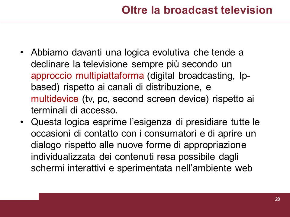 Oltre la broadcast television 20 Abbiamo davanti una logica evolutiva che tende a declinare la televisione sempre più secondo un approccio multipiatta