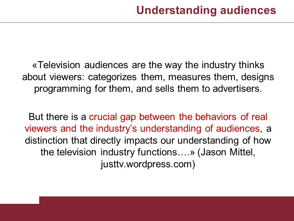 Understanding audiences «Television audiences are the way the industry thinks about viewers: categorizes them, measures them, designs programming for