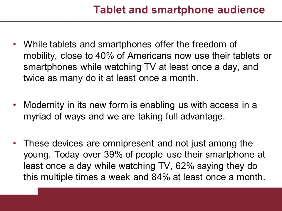 Tablet and smartphone audience While tablets and smartphones offer the freedom of mobility, close to 40% of Americans now use their tablets or smartph