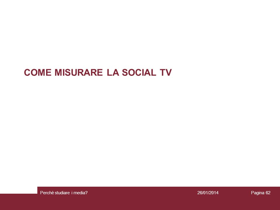 COME MISURARE LA SOCIAL TV 26/01/2014 Perchè studiare i media? Pagina 62