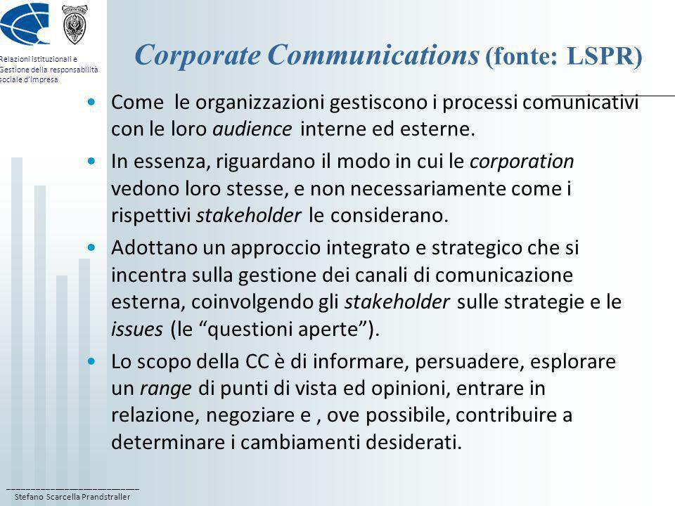 ____________________________ Stefano Scarcella Prandstraller Relazioni istituzionali e Gestione della responsabilità sociale dimpresa Corporate Communications (fonte: LSPR) Le CC tentano di dare unimmagine migliore possibile dellorganizzazione, e sono uno strumento fondamentale per la gestione della sua reputazione; Le imprese che assumono un profilo di CSR: devono comunicare le loro attività, bilanci, responsabilità sociali e ambientali, decisioni strategiche, ed ogni restrizione o cambiamento relativo ai brand di cui sono titolari; Inoltre, la CC include anche la comunicazione degli aspetti finanziari che interessano gli investitori, come anche la governance, la soluzione data alle issues e lintento strategico.