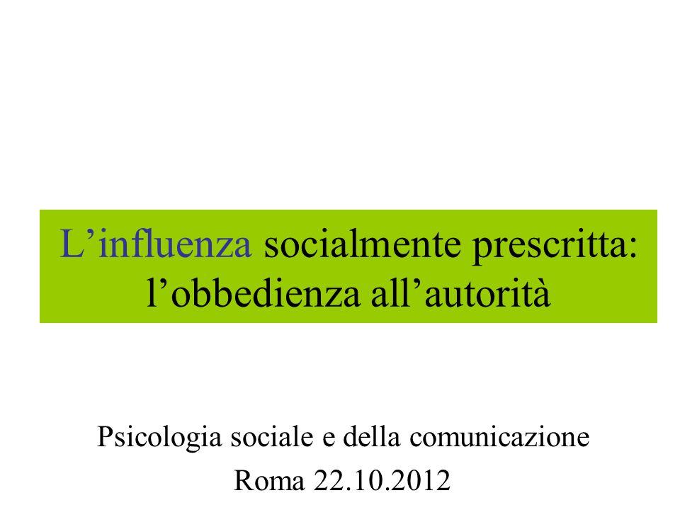 Linfluenza socialmente prescritta: lobbedienza allautorità Psicologia sociale e della comunicazione Roma 22.10.2012