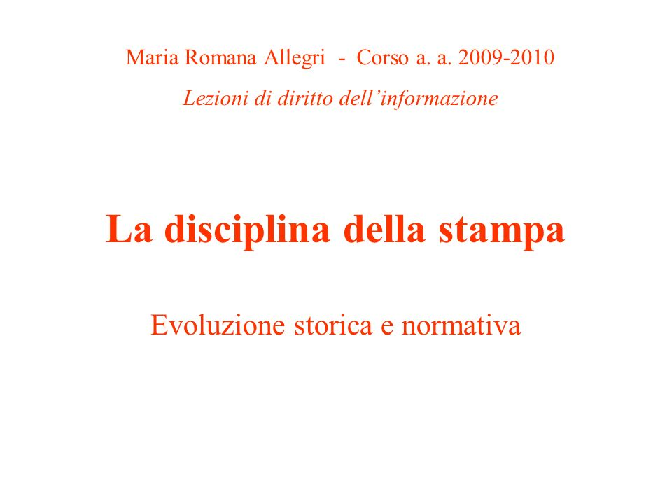 La disciplina della stampa Evoluzione storica e normativa Maria Romana Allegri - Corso a. a. 2009-2010 Lezioni di diritto dellinformazione