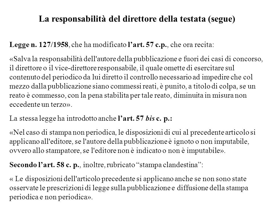 La responsabilità del direttore della testata (segue) Legge n. 127/1958, che ha modificato lart. 57 c.p., che ora recita: «Salva la responsabilità del
