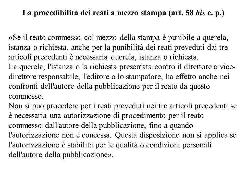 La procedibilità dei reati a mezzo stampa (art. 58 bis c. p.) «Se il reato commesso col mezzo della stampa è punibile a querela, istanza o richiesta,