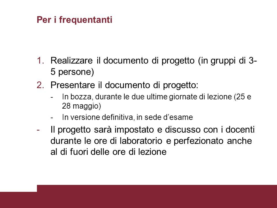 Per i frequentanti 1.Realizzare il documento di progetto (in gruppi di 3- 5 persone) 2.Presentare il documento di progetto: -In bozza, durante le due