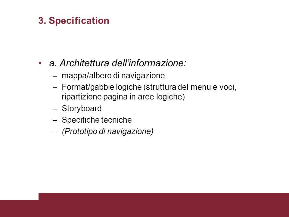 3. Specification a. Architettura dellinformazione: –mappa/albero di navigazione –Format/gabbie logiche (struttura del menu e voci, ripartizione pagina