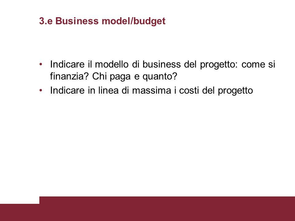 3.e Business model/budget Indicare il modello di business del progetto: come si finanzia? Chi paga e quanto? Indicare in linea di massima i costi del