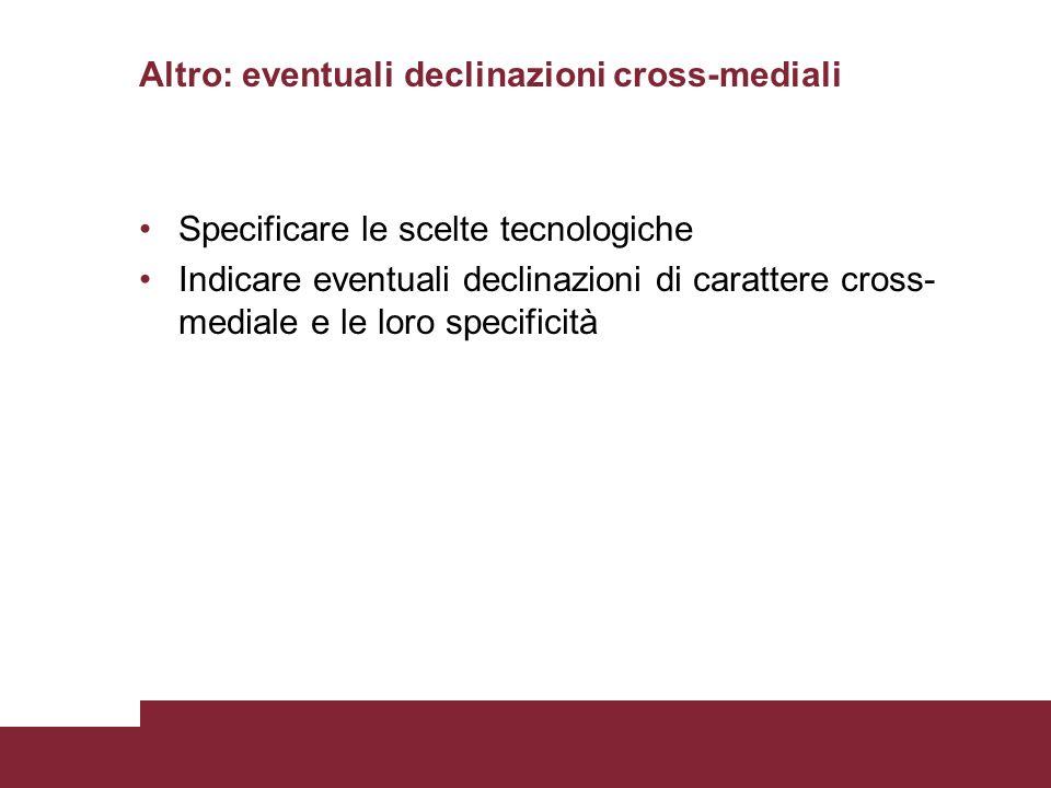 Altro: eventuali declinazioni cross-mediali Specificare le scelte tecnologiche Indicare eventuali declinazioni di carattere cross- mediale e le loro s