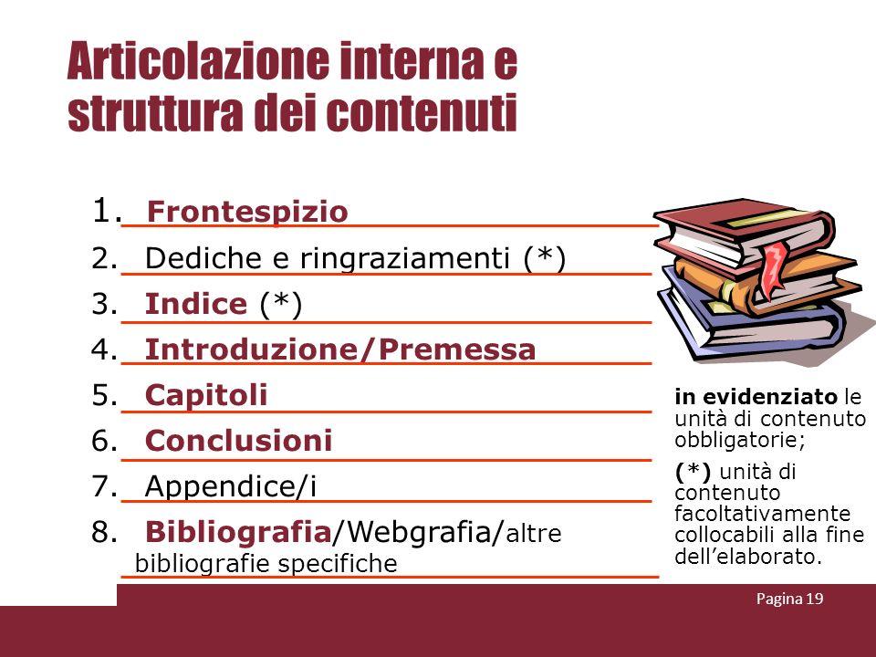 Pagina 19 Articolazione interna e struttura dei contenuti 1. Frontespizio 2. Dediche e ringraziamenti (*) 3. Indice (*) 4. Introduzione/Premessa 5. Ca