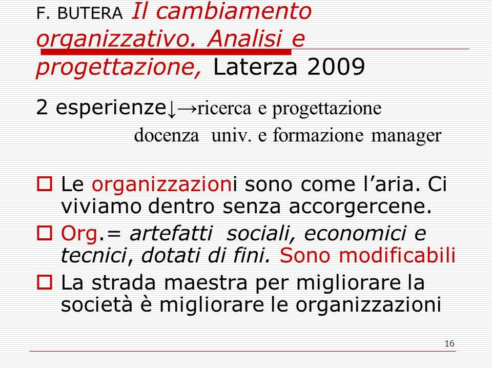 16 F. BUTERA Il cambiamento organizzativo. Analisi e progettazione, Laterza 2009 2 esperienze ricerca e progettazione docenza univ. e formazione manag