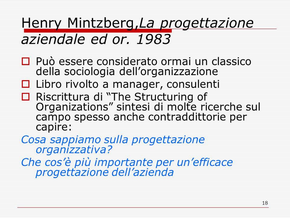 18 Henry Mintzberg,La progettazione aziendale ed or. 1983 Può essere considerato ormai un classico della sociologia dellorganizzazione Libro rivolto a