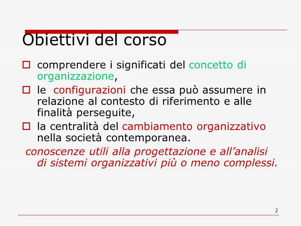 2 Obiettivi del corso comprendere i significati del concetto di organizzazione, le configurazioni che essa può assumere in relazione al contesto di riferimento e alle finalità perseguite, la centralità del cambiamento organizzativo nella società contemporanea.