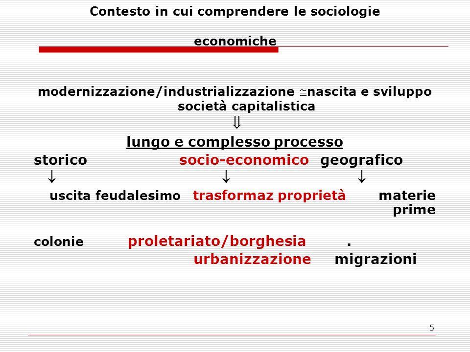 5 Contesto in cui comprendere le sociologie economiche modernizzazione/industrializzazione nascita e sviluppo società capitalistica lungo e complesso