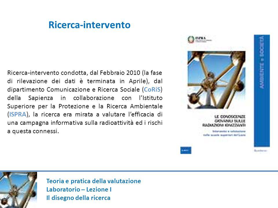 Teoria e pratica della valutazione Laboratorio – Lezione I Il disegno della ricerca Ricerca-intervento condotta, dal Febbraio 2010 (la fase di rilevaz