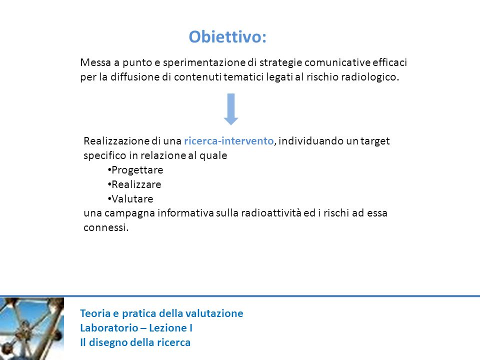 Teoria e pratica della valutazione Laboratorio – Lezione I Il disegno della ricerca Messa a punto e sperimentazione di strategie comunicative efficaci
