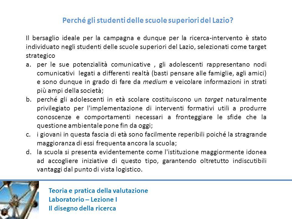 Teoria e pratica della valutazione Laboratorio – Lezione I Il disegno della ricerca Perché gli studenti delle scuole superiori del Lazio? Il bersaglio