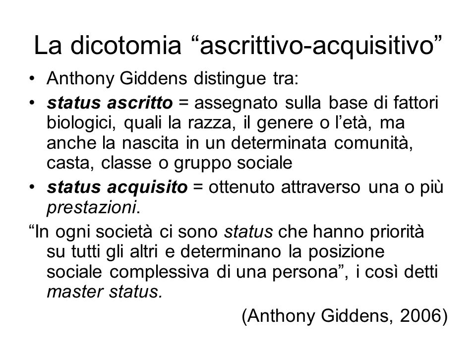 La dicotomia ascrittivo-acquisitivo Anthony Giddens distingue tra: status ascritto = assegnato sulla base di fattori biologici, quali la razza, il gen