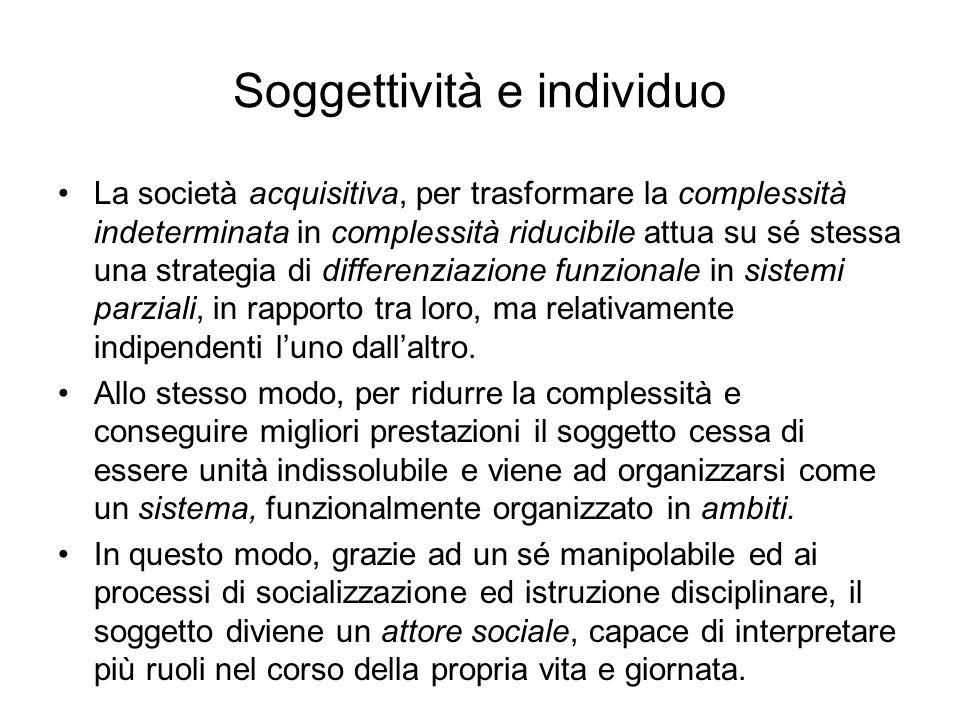 Soggettività e individuo La società acquisitiva, per trasformare la complessità indeterminata in complessità riducibile attua su sé stessa una strateg
