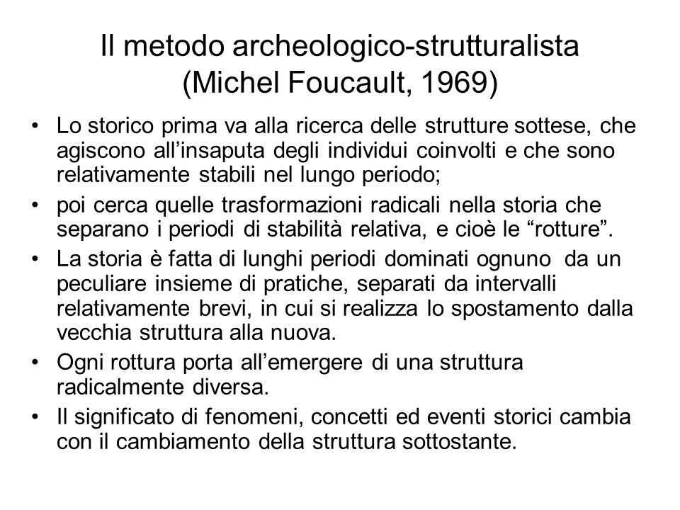 Il metodo archeologico-strutturalista (Michel Foucault, 1969) Lo storico prima va alla ricerca delle strutture sottese, che agiscono allinsaputa degli