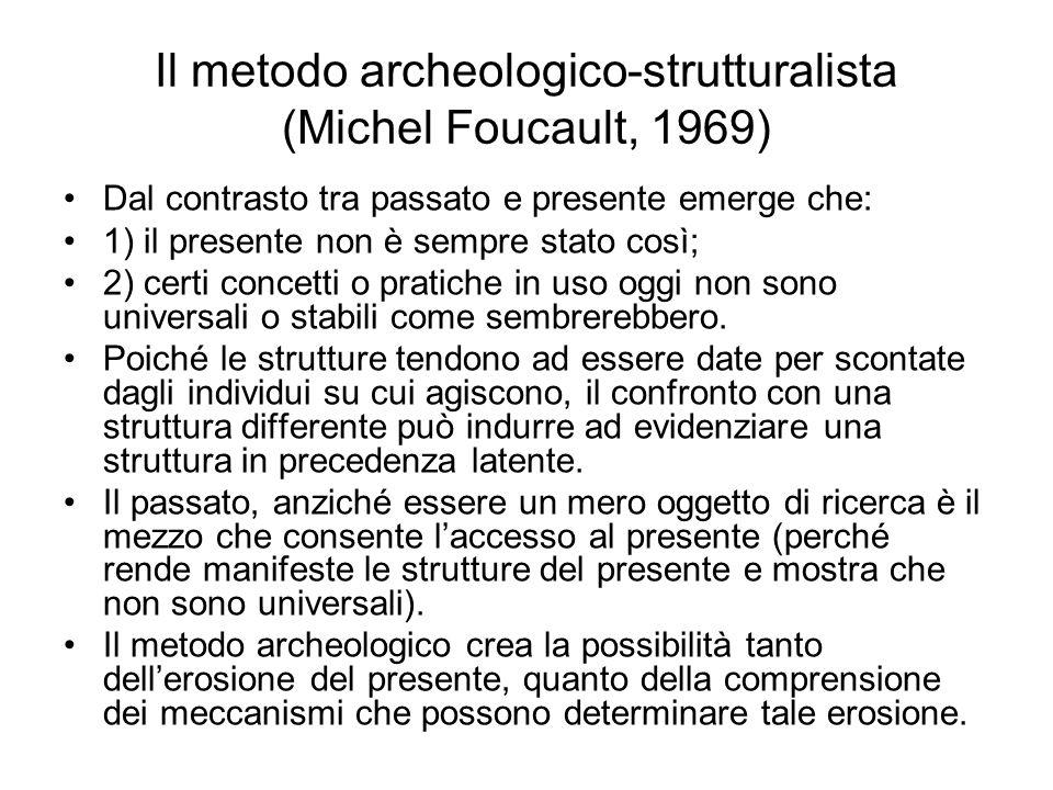 Il metodo archeologico-strutturalista (Michel Foucault, 1969) Dal contrasto tra passato e presente emerge che: 1) il presente non è sempre stato così;