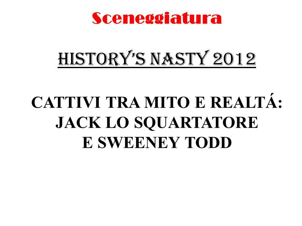 Sceneggiatura HISTORYS NASTY 2012 CATTIVI TRA MITO E REALTÁ: JACK LO SQUARTATORE E SWEENEY TODD